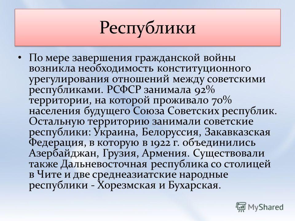 Республики По мере завершения гражданской войны возникла необходимость конституционного урегулирования отношений между советскими республиками. РСФСР занимала 92% территории, на которой проживало 70% населения будущего Союза Советских республик. Оста