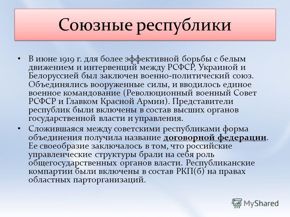 Союзные республики В июне 1919 г. для более эффективной борьбы с белым движением и интервенций между РСФСР, Украиной и Белоруссией был заключен военно-политический союз. Объединялись вооруженные силы, и вводилось единое военное командование (Революци