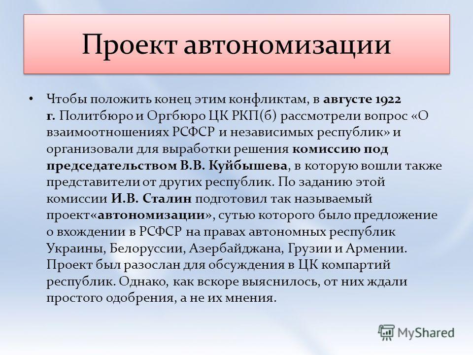 Проект автономизации Чтобы положить конец этим конфликтам, в августе 1922 г. Политбюро и Оргбюро ЦК РКП(б) рассмотрели вопрос «О взаимоотношениях РСФСР и независимых республик» и организовали для выработки решения комиссию под председательством В.В.