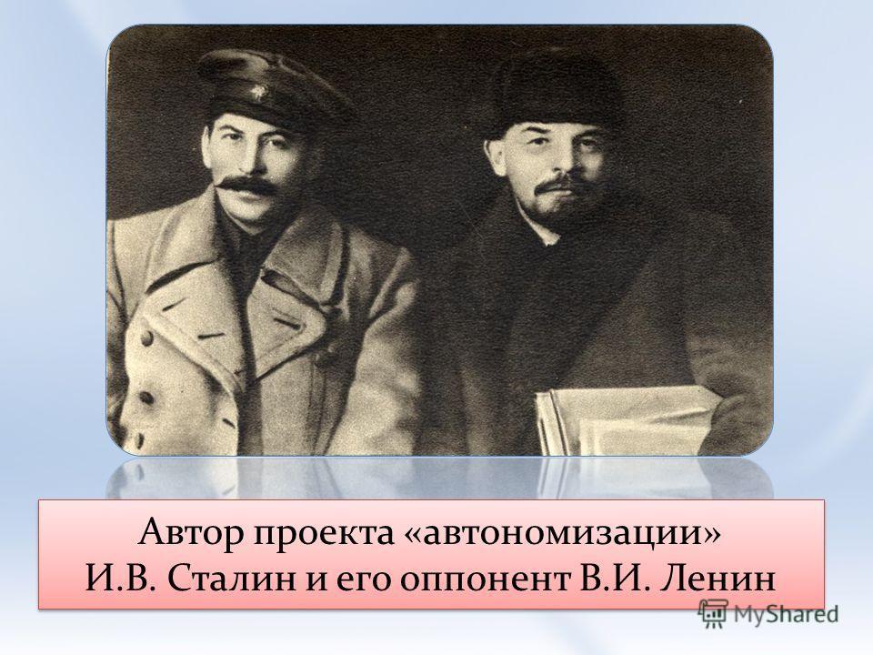 Автор проекта «автономизации» И.В. Сталин и его оппонент В.И. Ленин