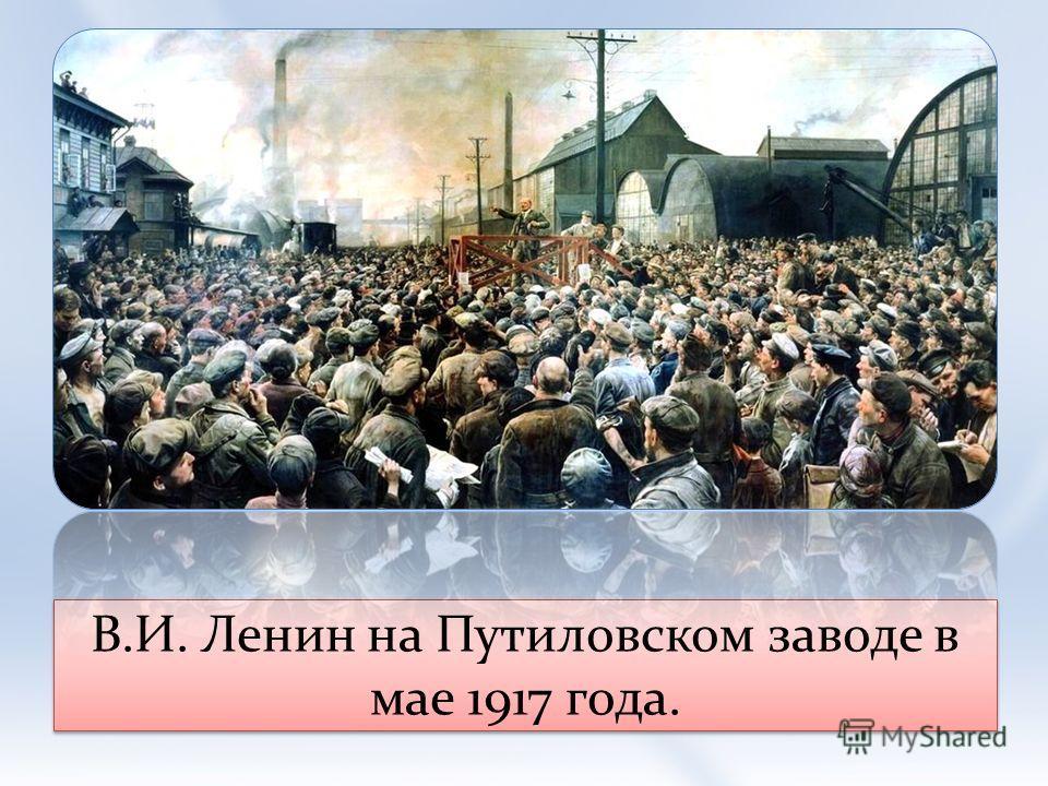 В.И. Ленин на Путиловском заводе в мае 1917 года.