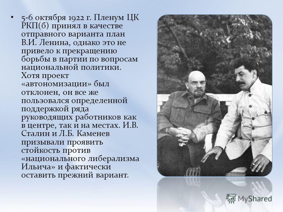 5-6 октября 1922 г. Пленум ЦК РКП(б) принял в качестве отправного варианта план В.И. Ленина, однако это не привело к прекращению борьбы в партии по вопросам национальной политики. Хотя проект «автономизации» был отклонен, он все же пользовался опреде