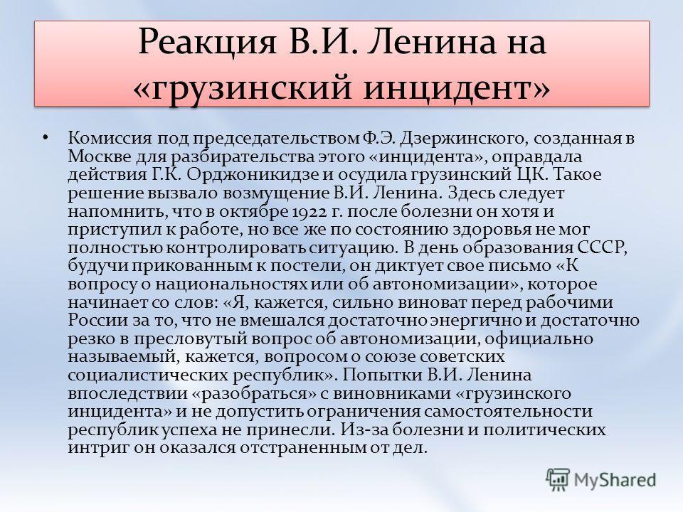 Реакция В.И. Ленина на «грузинский инцидент» Комиссия под председательством Ф.Э. Дзержинского, созданная в Москве для разбирательства этого «инцидента», оправдала действия Г.К. Орджоникидзе и осудила грузинский ЦК. Такое решение вызвало возмущение В.