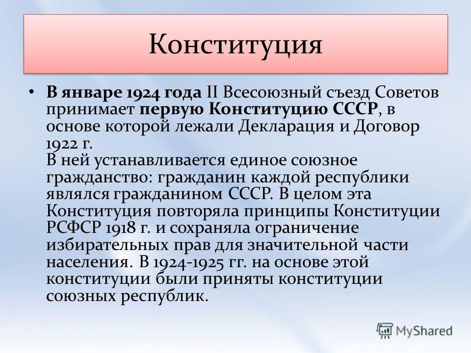 Конституция В январе 1924 года II Всесоюзный съезд Советов принимает первую Конституцию СССР, в основе которой лежали Декларация и Договор 1922 г. В ней устанавливается единое союзное гражданство: гражданин каждой республики являлся гражданином СССР.