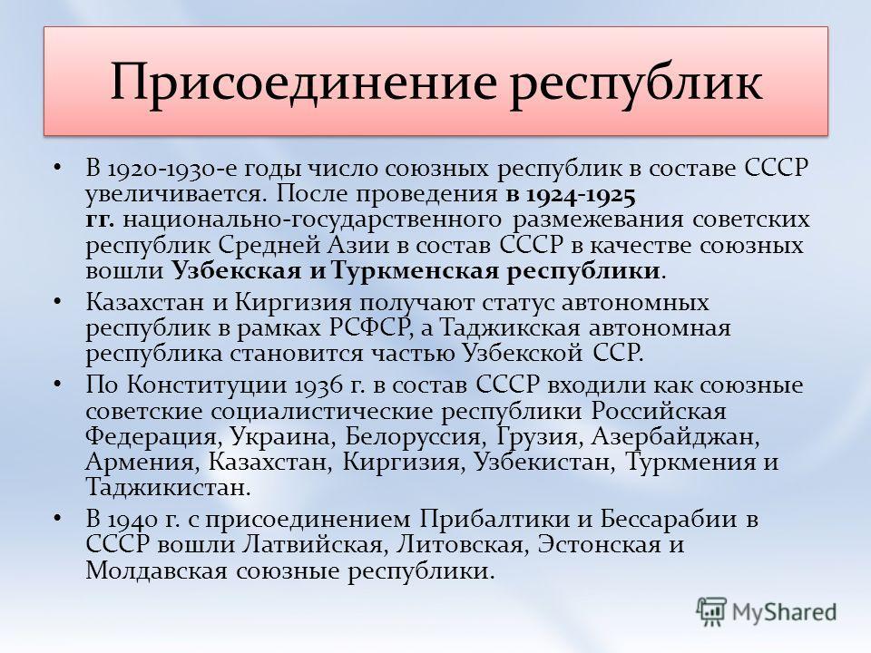 Присоединение республик В 1920-1930-е годы число союзных республик в составе СССР увеличивается. После проведения в 1924-1925 гг. национально-государственного размежевания советских республик Средней Азии в состав СССР в качестве союзных вошли Узбекс