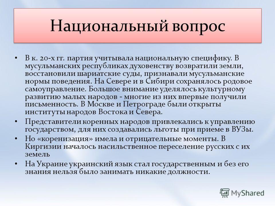 Национальный вопрос В к. 20-х гг. партия учитывала национальную специфику. В мусульманских республиках духовенству возвратили земли, восстановили шариатские суды, признавали мусульманские нормы поведения. На Севере и в Сибири сохранялось родовое само