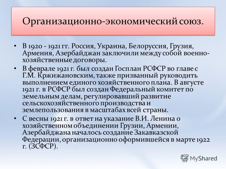 Организационно-экономический союз. В 1920 - 1921 гг. Россия, Украина, Белоруссия, Грузия, Армения, Азербайджан заключили между собой военно- хозяйственные договоры. В феврале 1921 г. был создан Госплан РСФСР во главе с Г.М. Кржижановским, также призв