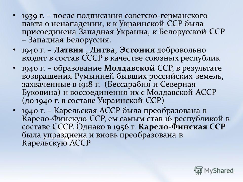 1939 г. – после подписания советско-германского пакта о ненападении, к к Украинской ССР была присоединена Западная Украина, к Белорусской ССР – Западная Белоруссия. 1940 г. – Латвия, Литва, Эстония добровольно входят в состав СССР в качестве союзных