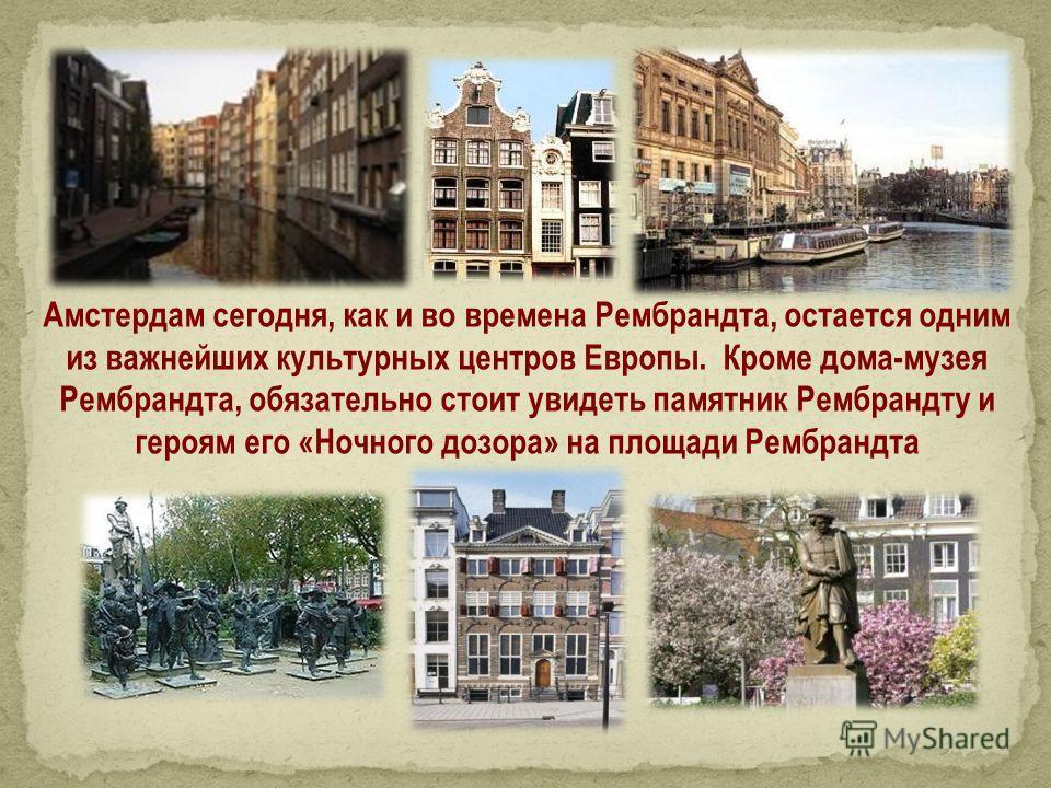 Амстердам сегодня, как и во времена Рембрандта, остается одним из важнейших культурных центров Европы. Кроме дома-музея Рембрандта, обязательно стоит увидеть памятник Рембрандту и героям его «Ночного дозора» на площади Рембрандта