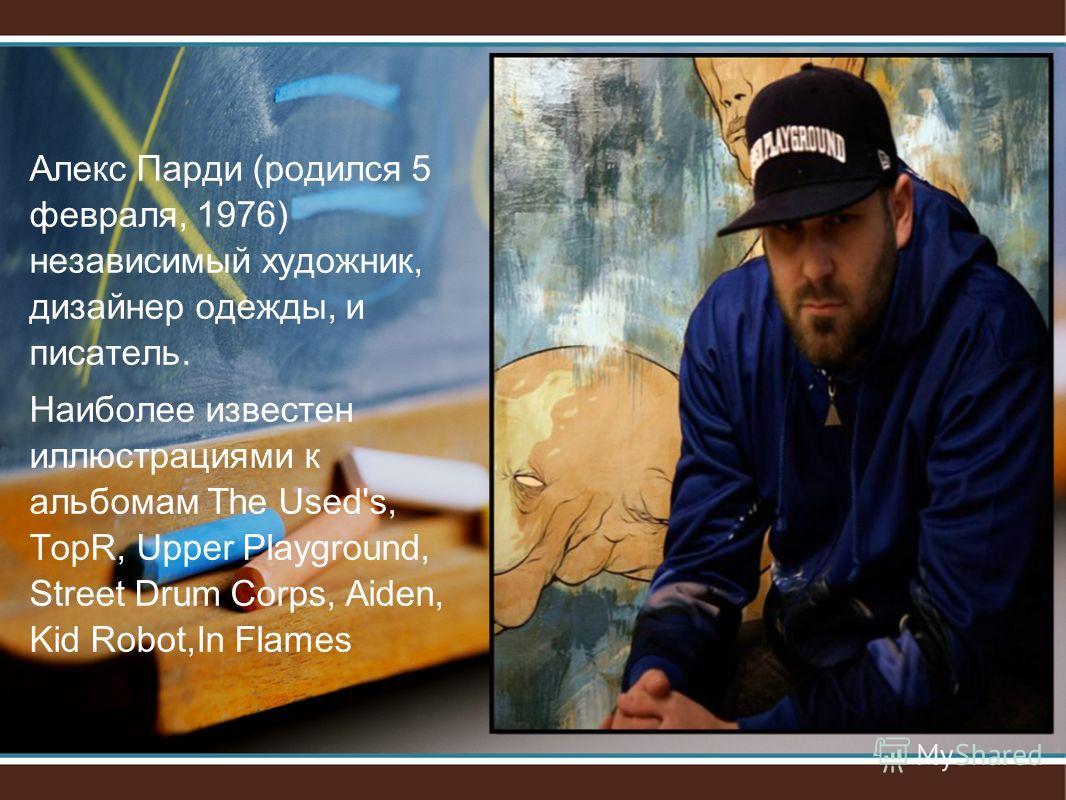 Алекс Парди (родился 5 февраля, 1976) независимый художник, дизайнер одежды, и писатель. Наиболее известен иллюстрациями к альбомам The Used's, TopR, Upper Playground, Street Drum Corps, Aiden, Kid Robot,In Flames