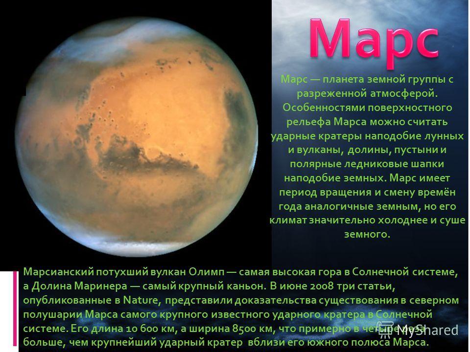 Марс планета земной группы с разреженной атмосферой. Особенностями поверхностного рельефа Марса можно считать ударные кратеры наподобие лунных и вулканы, долины, пустыни и полярные ледниковые шапки наподобие земных. Марс имеет период вращения и смену