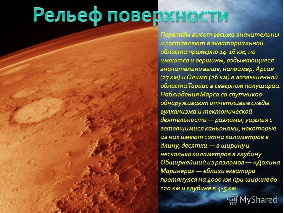 Перепады высот весьма значительны и составляют в экваториальной области примерно 14-16 км, но имеются и вершины, вздымающиеся значительно выше, например, Арсия (27 км) и Олимп (26 км) в возвышенной области Тараис в северном полушарии. Наблюдения Марс
