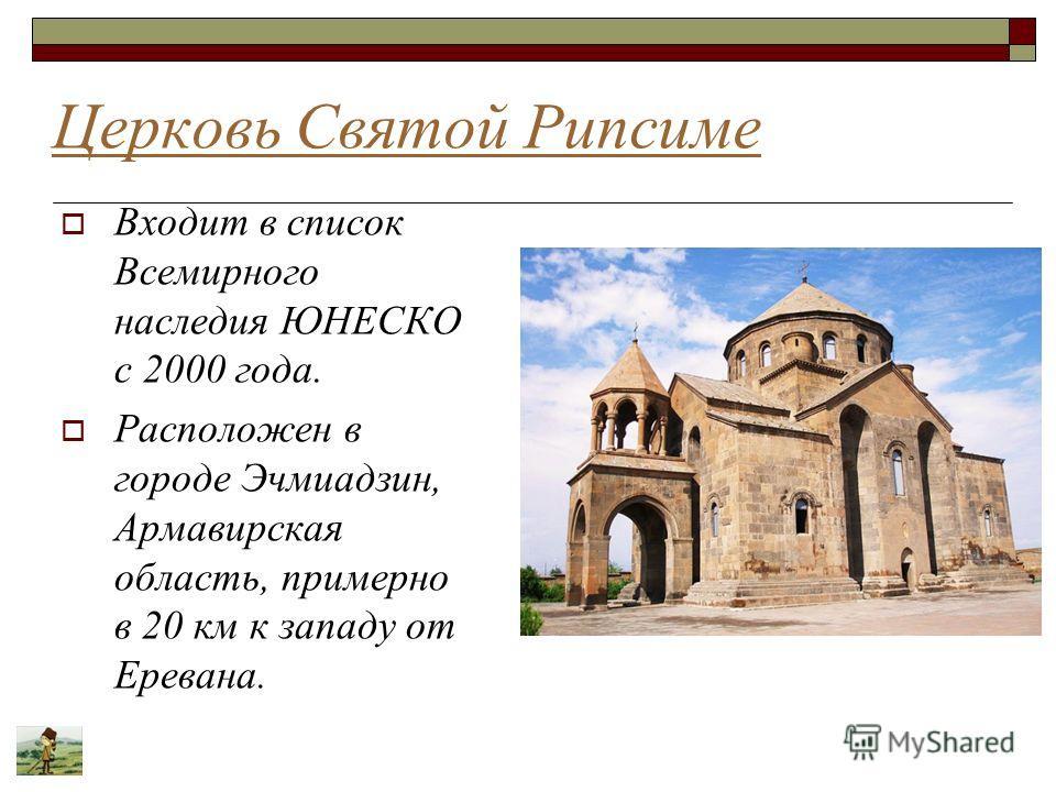 Церковь Святой Рипсиме Входит в список Всемирного наследия ЮНЕСКО с 2000 года. Расположен в городе Эчмиадзин, Армавирская область, примерно в 20 км к западу от Еревана.