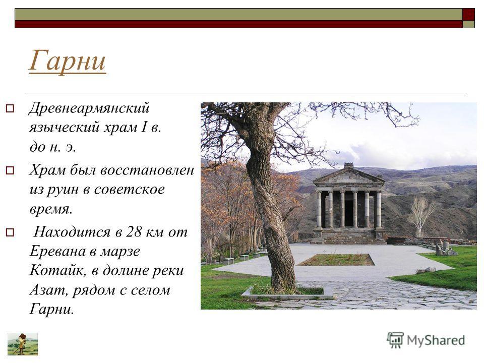 Гарни Древнеармянский языческий храм I в. до н. э. Храм был восстановлен из руин в советское время. Находится в 28 км от Еревана в марзе Котайк, в долине реки Азат, рядом с селом Гарни.