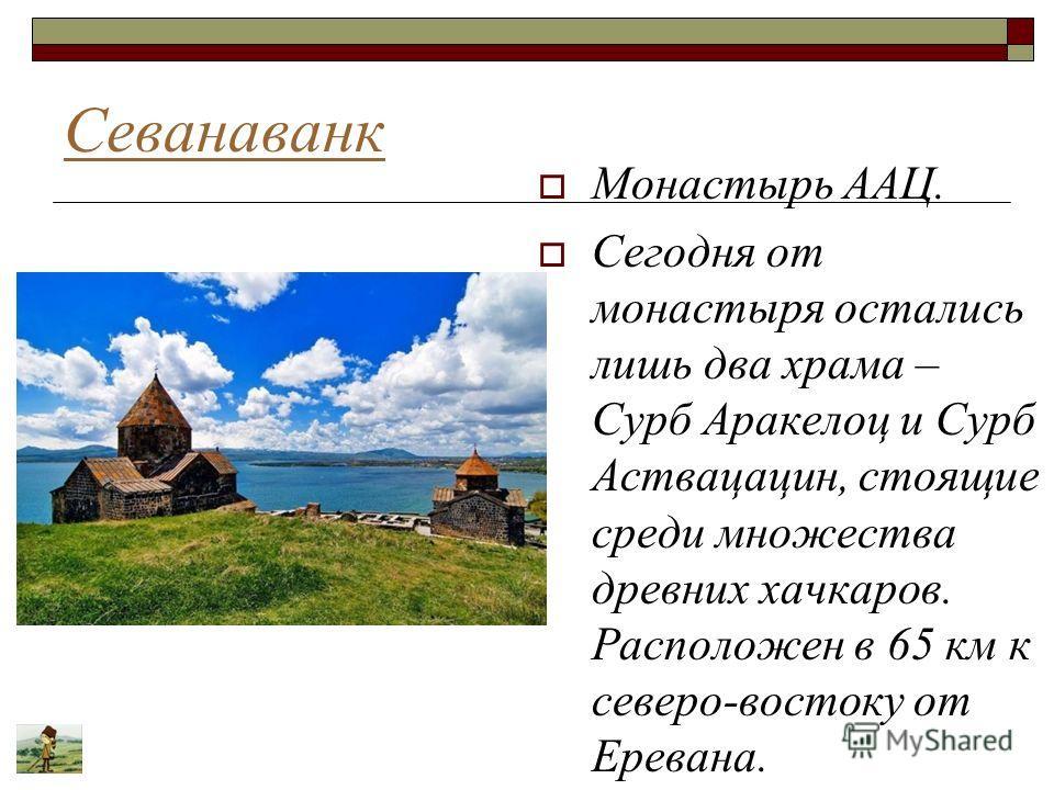 Севанаванк Монастырь ААЦ. Сегодня от монастыря остались лишь два храма – Сурб Аракелоц и Сурб Аствацацин, стоящие среди множества древних хачкаров. Расположен в 65 км к северо-востоку от Еревана.
