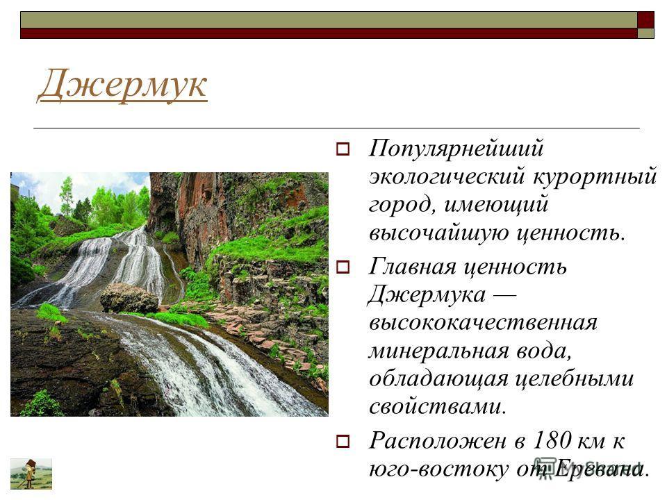 Джермук Популярнейший экологический курортный город, имеющий высочайшую ценность. Главная ценность Джермука высококачественная минеральная вода, обладающая целебными свойствами. Расположен в 180 км к юго-востоку от Еревана.