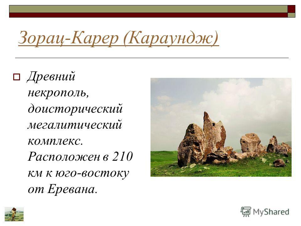 Зорац-Карер (Караундж) Древний некрополь, доисторический мегалитический комплекс. Расположен в 210 км к юго-востоку от Еревана.