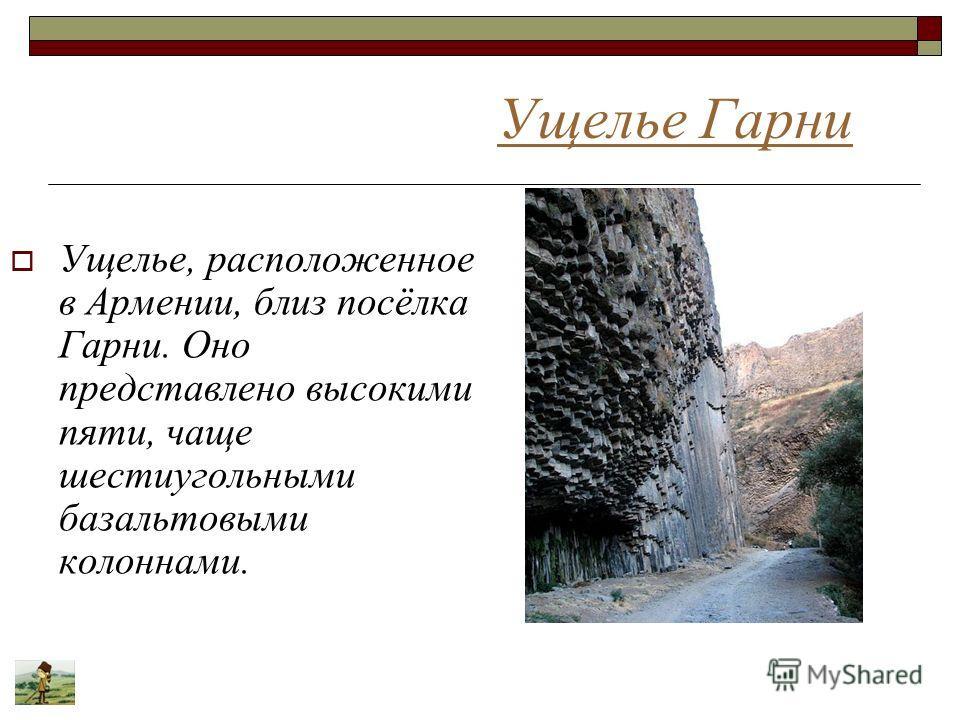 Ущелье Гарни Ущелье, расположенное в Армении, близ посёлка Гарни. Оно представлено высокими пяти, чаще шестиугольными базальтовыми колоннами.