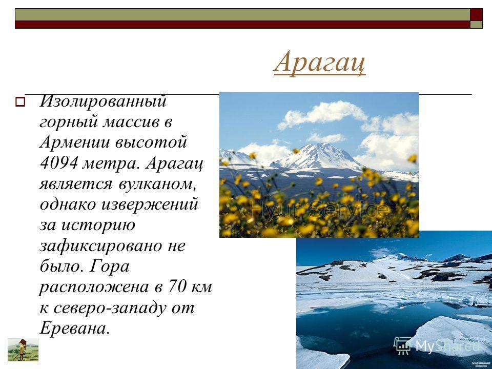 Арагац Изолированный горный массив в Армении высотой 4094 метра. Арагац является вулканом, однако извержений за историю зафиксировано не было. Гора расположена в 70 км к северо-западу от Еревана.