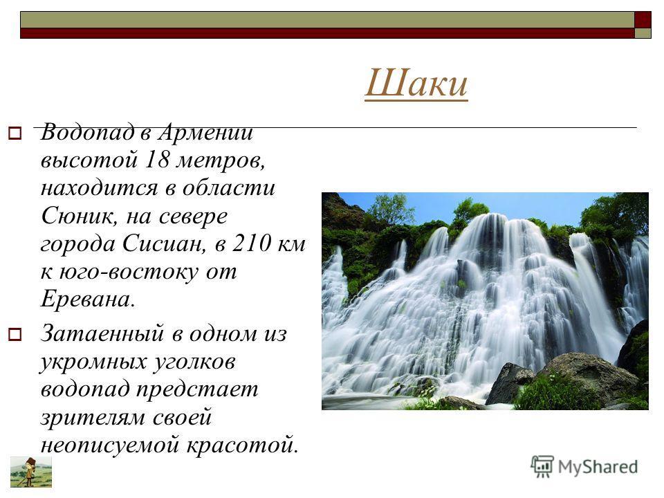Шаки Водопад в Армении высотой 18 метров, находится в области Сюник, на севере города Сисиан, в 210 км к юго-востоку от Еревана. Затаенный в одном из укромных уголков водопад предстает зрителям своей неописуемой красотой.