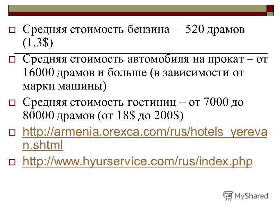 Средняя стоимость бензина – 520 драмов (1,3$) Средняя стоимость автомобиля на прокат – от 16000 драмов и больше (в зависимости от марки машины) Средняя стоимость гостиниц – от 7000 до 80000 драмов (от 18$ до 200$) http://armenia.orexca.com/rus/hotels