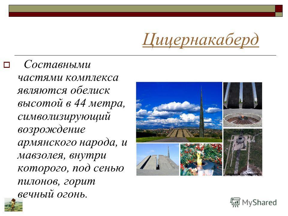 Цицернакаберд Составными частями комплекса являются обелиск высотой в 44 метра, символизирующий возрождение армянского народа, и мавзолея, внутри которого, под сенью пилонов, горит вечный огонь.