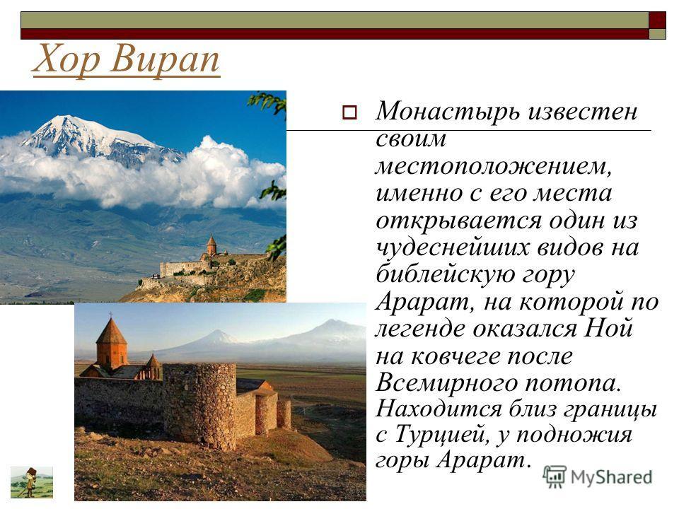 Хор Вирап Монастырь известен своим местоположением, именно с его места открывается один из чудеснейших видов на библейскую гору Арарат, на которой по легенде оказался Ной на ковчеге после Всемирного потопа. Находится близ границы с Турцией, у подножи