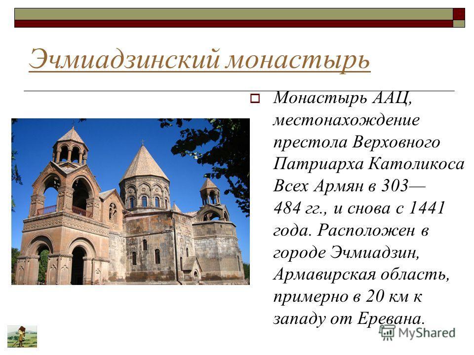Эчмиадзинский монастырь Монастырь ААЦ, местонахождение престола Верховного Патриарха Католикоса Всех Армян в 303 484 гг., и снова с 1441 года. Расположен в городе Эчмиадзин, Армавирская область, примерно в 20 км к западу от Еревана.