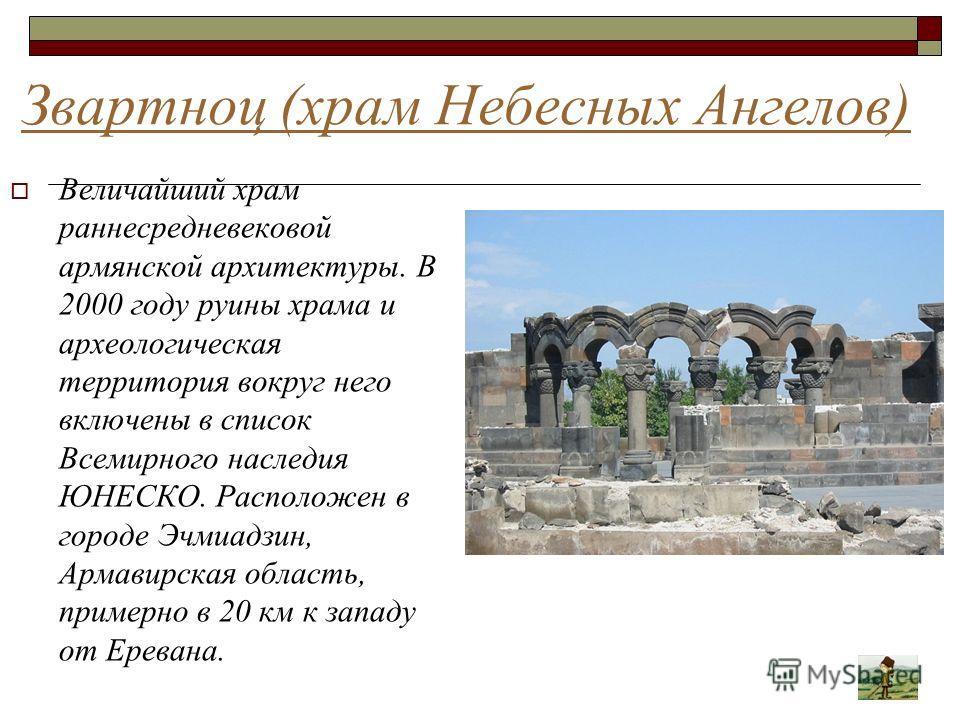 Звартноц (храм Небесных Ангелов) Величайший храм раннесредневековой армянской архитектуры. В 2000 году руины храма и археологическая территория вокруг него включены в список Всемирного наследия ЮНЕСКО. Расположен в городе Эчмиадзин, Армавирская облас