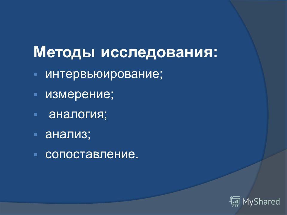 Методы исследования: интервьюирование; измерение; аналогия; анализ; сопоставление.