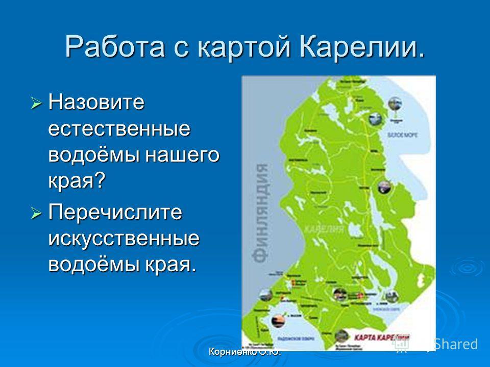 Корниенко О.Ю. Работа с картой Карелии. Назовите естественные водоёмы нашего края? Назовите естественные водоёмы нашего края? Перечислите искусственные водоёмы края. Перечислите искусственные водоёмы края.