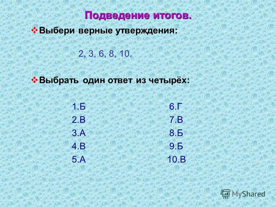 Подведение итогов. Выбери верные утверждения: 2, 3, 6, 8, 10. Выбрать один ответ из четырёх: 1.Б 6.Г 2.В 7.В 3.А 8.Б 4.В 9.Б 5.А 10.В