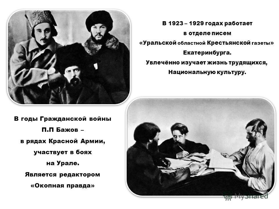 В годы Гражданской войны П.П Бажов – в рядах Красной Армии, участвует в боях на Урале. Является редактором «Окопная правда» В 1923 – 1929 годах работает в отделе писем «Уральской областной Крестьянской газеты » Екатеринбурга. Увлечённо изучает жизнь