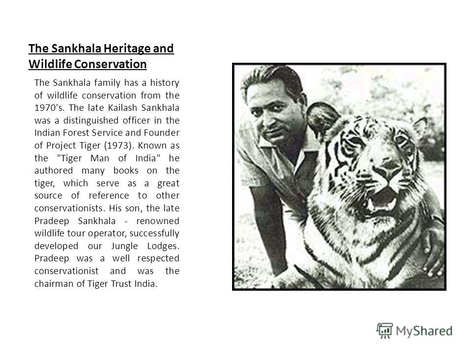 The Sankhala Heritage and Wildlife Conservation The Sankhala family has a history of wildlife conservation from the 1970's. The late Kailash Sankhala was a distinguished officer in the Indian Forest Service and Founder of Project Tiger (1973). Known
