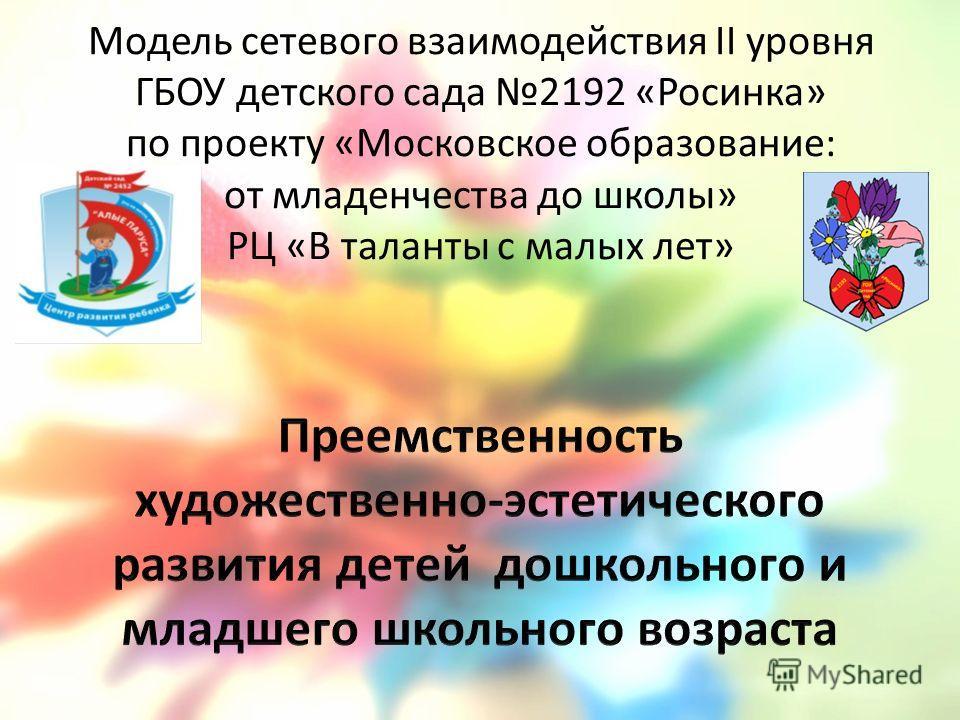 Модель сетевого взаимодействия II уровня ГБОУ детского сада 2192 «Росинка» по проекту «Московское образование: от младенчества до школы» РЦ «В таланты с малых лет»