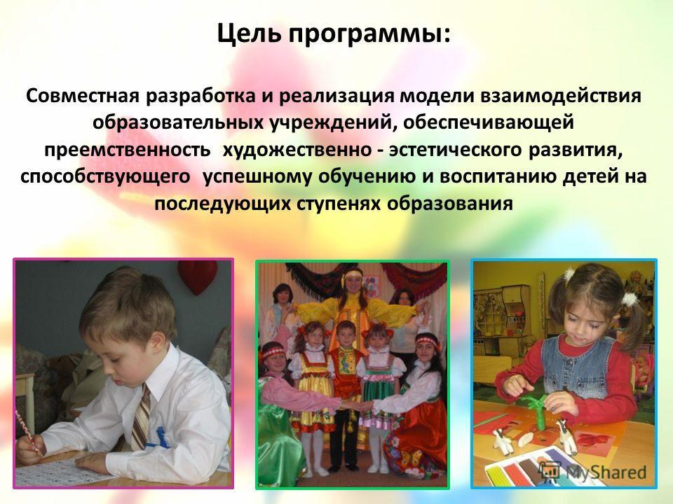 Цель программы: Совместная разработка и реализация модели взаимодействия образовательных учреждений, обеспечивающей преемственность художественно - эстетического развития, способствующего успешному обучению и воспитанию детей на последующих ступенях