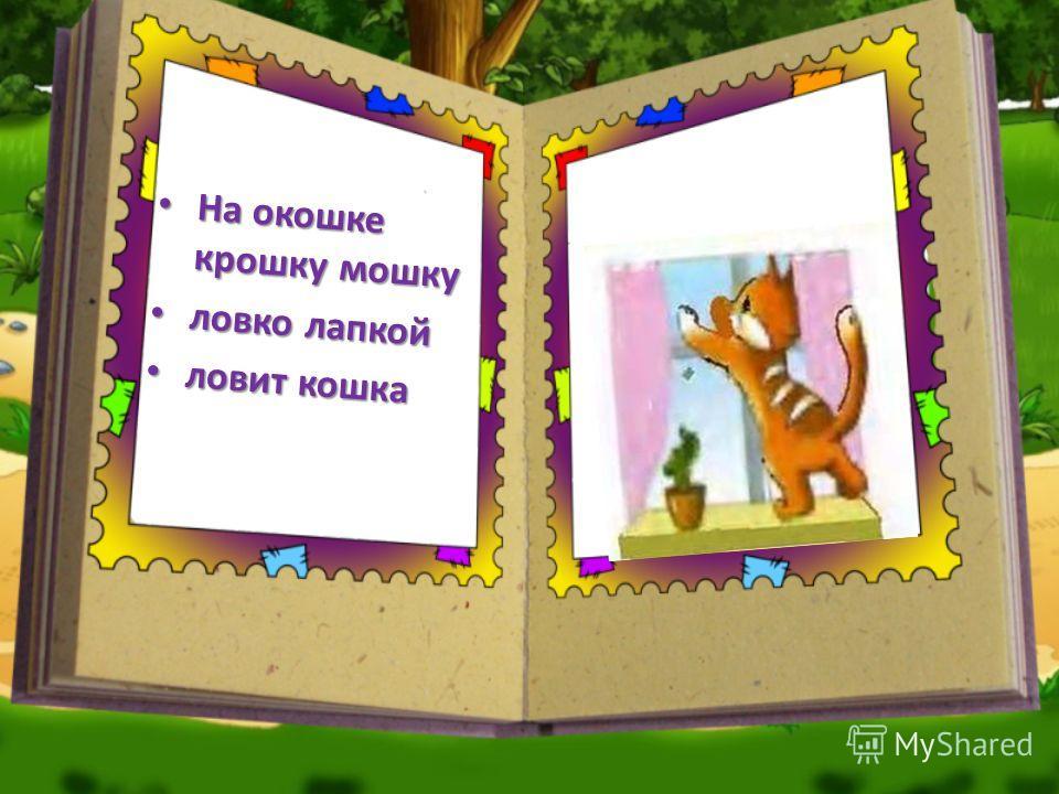 На окошке крошку мошку На окошке крошку мошку ловко лапкой ловко лапкой ловит кошка ловит кошка