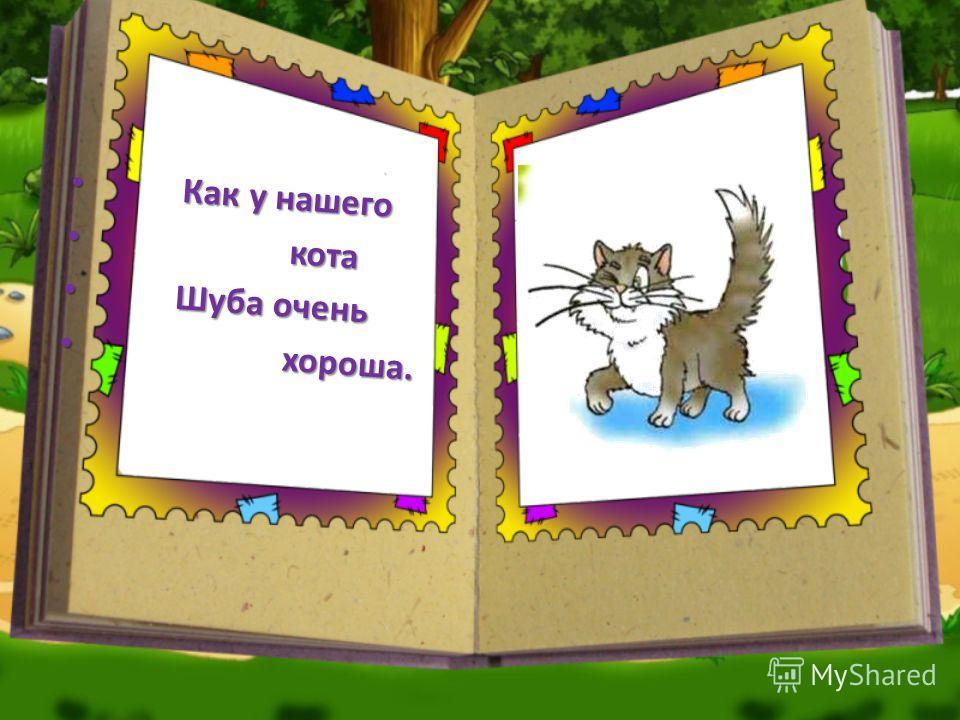 Как у нашего Как у нашего кота кота Шуба очень Шуба очень хороша. хороша.