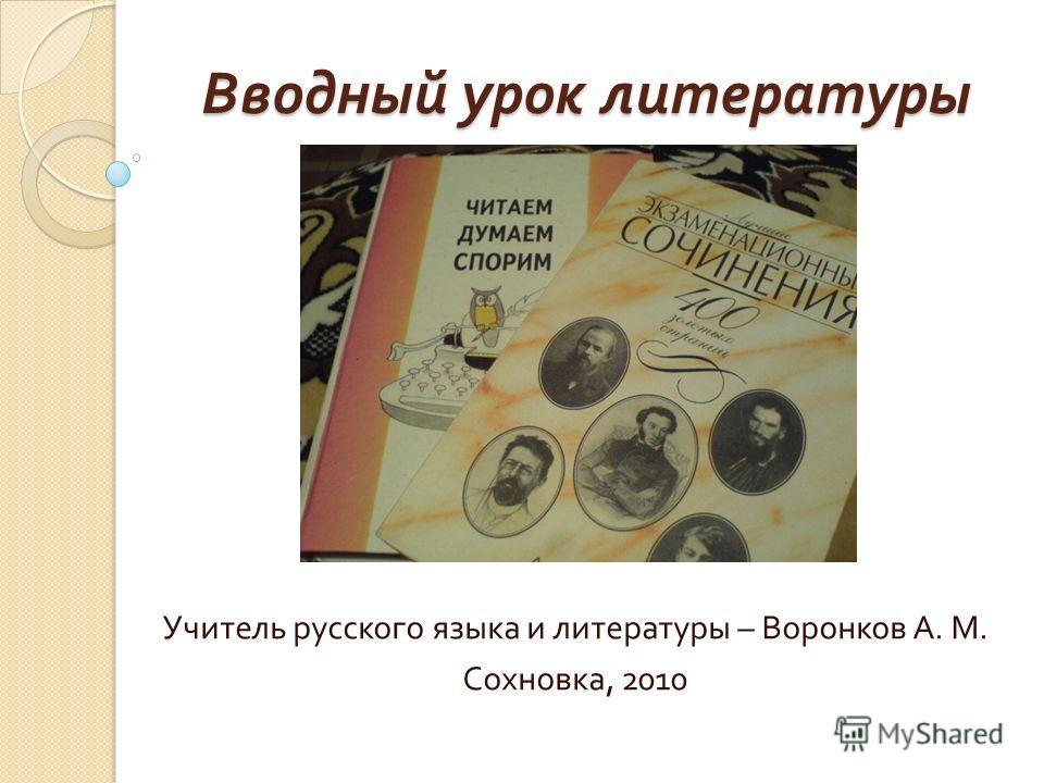 Вводный урок литературы 9 класс Учитель русского языка и литературы – Воронков А. М. Сохновка, 2010