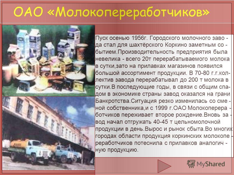 ОАО «Молокопереработчиков» Пуск осенью 1956г. Городского молочного заво - да стал для шахтёрского Коркино заметным со - бытием.Производительность предприятия была невелика - всего 20т перерабатываемого молока в сутки,зато на прилавках магазинов появи