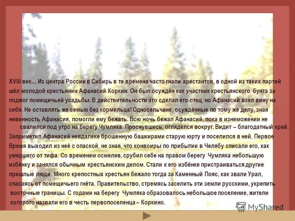 ЛЕГЕНДА ГЛАСИТ… XVIII век… Из центра России в Сибирь в те времена часто гнали арестантов, в одной из таких партий шёл молодой крестьянин Афанасий Коркин. Он был осуждён как участник крестьянского бунта за поджог помещичьей усадьбы. В действительности