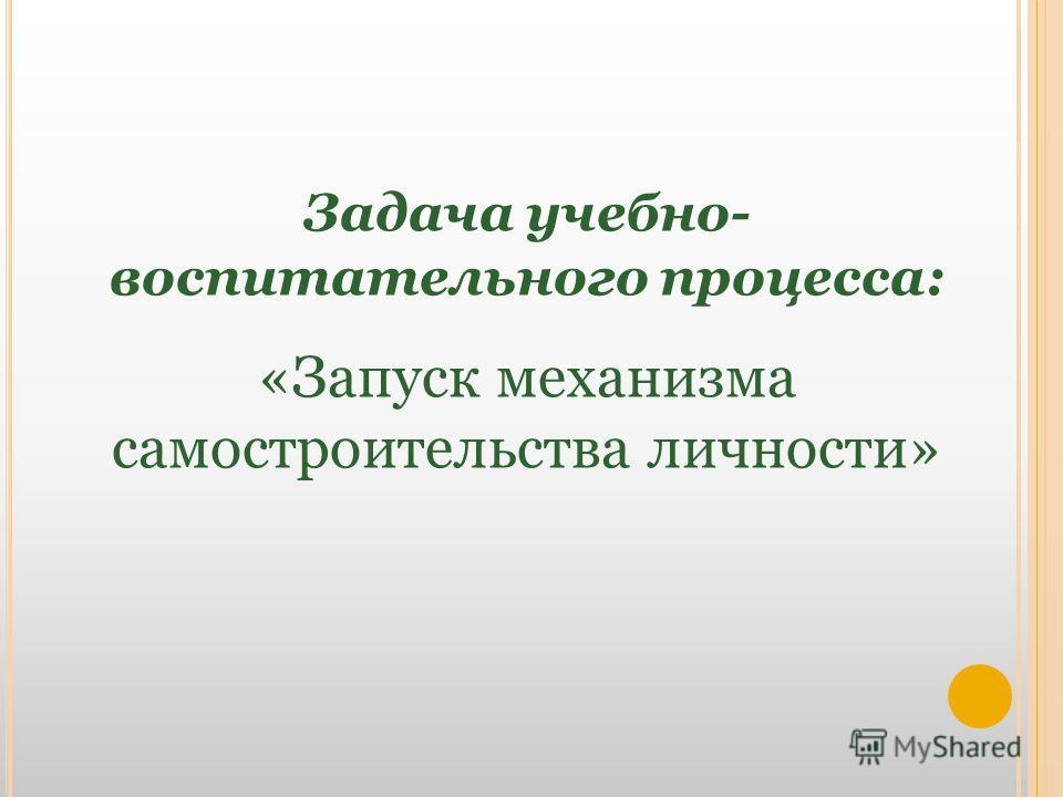 Задача учебно- воспитательного процесса: «Запуск механизма самостроительства личности»