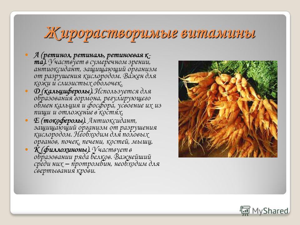 Жирорастворимые витамины А (ретинол, ретиналь, ретиноевая к- та). Участвует в сумеречном зрении, антиоксидант, защищающий организм от разрушения кислородом. Важен для кожи и слизистых оболочек. D (кальциферолы). Используется для образования гормона,