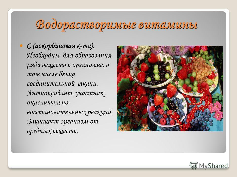 Водорастворимые витамины С (аскорбиновая к-та). Необходим для образования ряда веществ в организме, в том числе белка соединительной ткани. Антиоксидант, участник окислительно- восстановительных реакций. Защищает организм от вредных веществ.