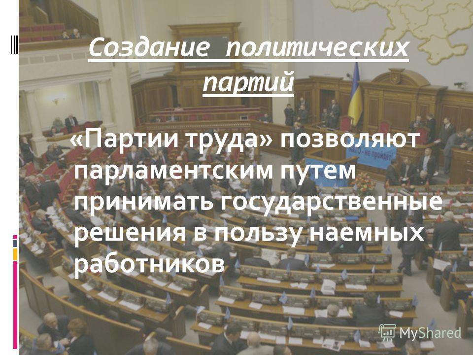 Создание политических партий «Партии труда» позволяют парламентским путем принимать государственные решения в пользу наемных работников