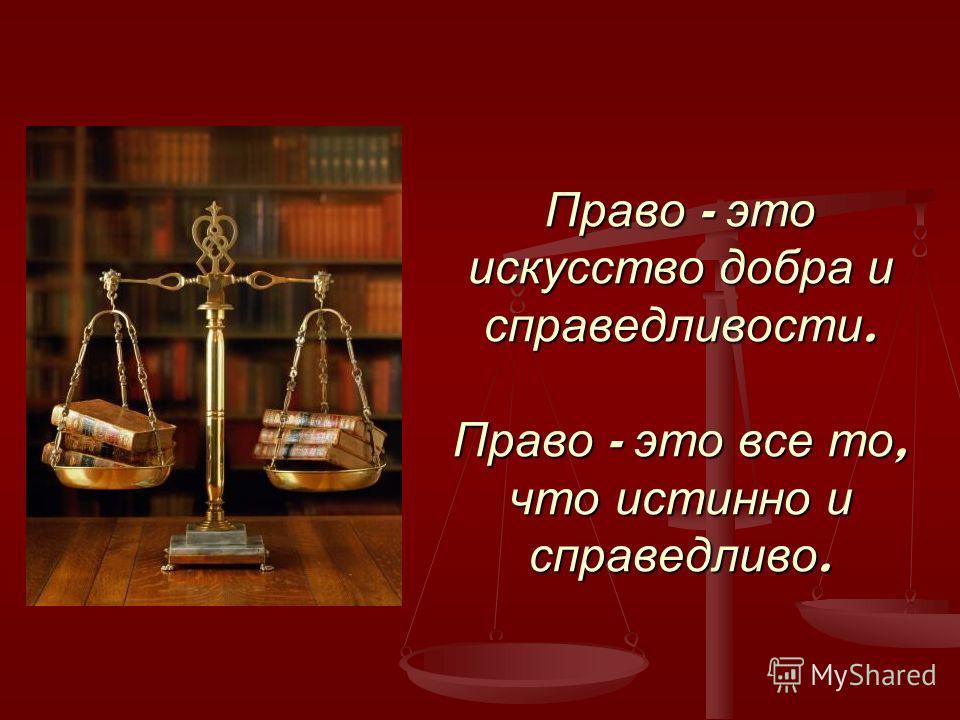 Право - это искусство добра и справедливости. Право - это все то, что истинно и справедливо.
