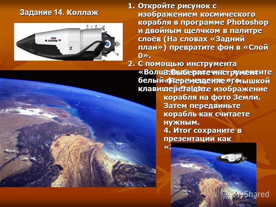 Задание 14. Коллаж 1.Откройте рисунок с изображением космического корабля в программе Photoshop и двойным щелчком в палитре слоёв (На словах «Задний план») превратите фон в «Слой 0». 2.С помощью инструмента «Волшебная палочка» выделите белый фон и уд