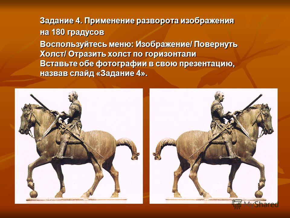 Задание 4. Применение разворота изображения на 180 градусов Воспользуйтесь меню: Изображение/ Повернуть Холст/ Отразить холст по горизонтали Вставьте обе фотографии в свою презентацию, назвав слайд «Задание 4».
