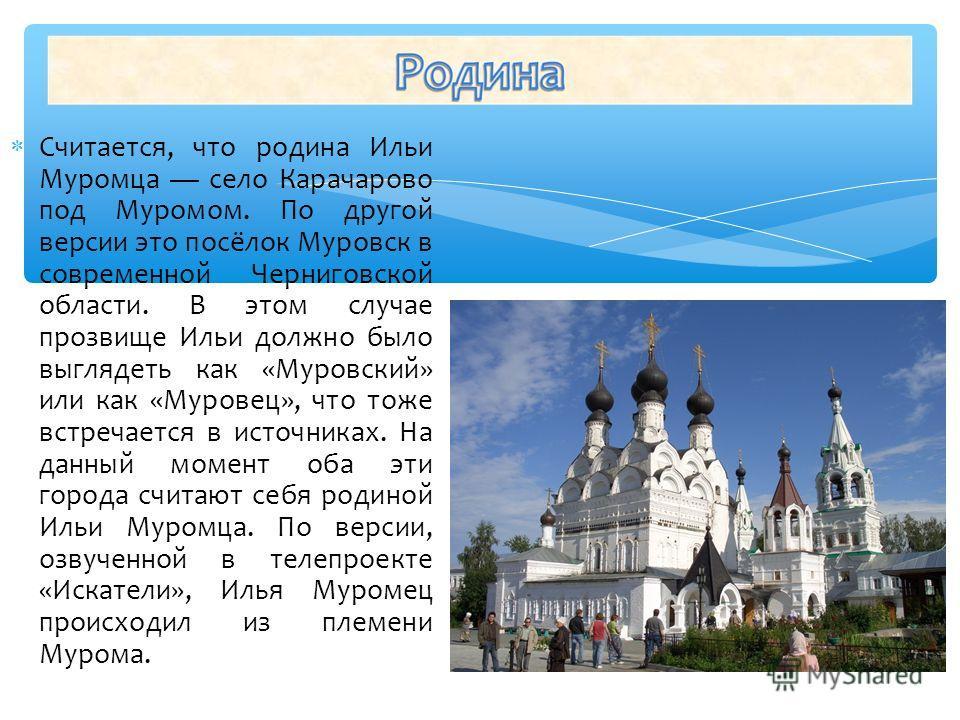 Считается, что родина Ильи Муромца село Карачарово под Муромом. По другой версии это посёлок Муровск в современной Черниговской области. В этом случае прозвище Ильи должно было выглядеть как «Муровский» или как «Муровец», что тоже встречается в источ