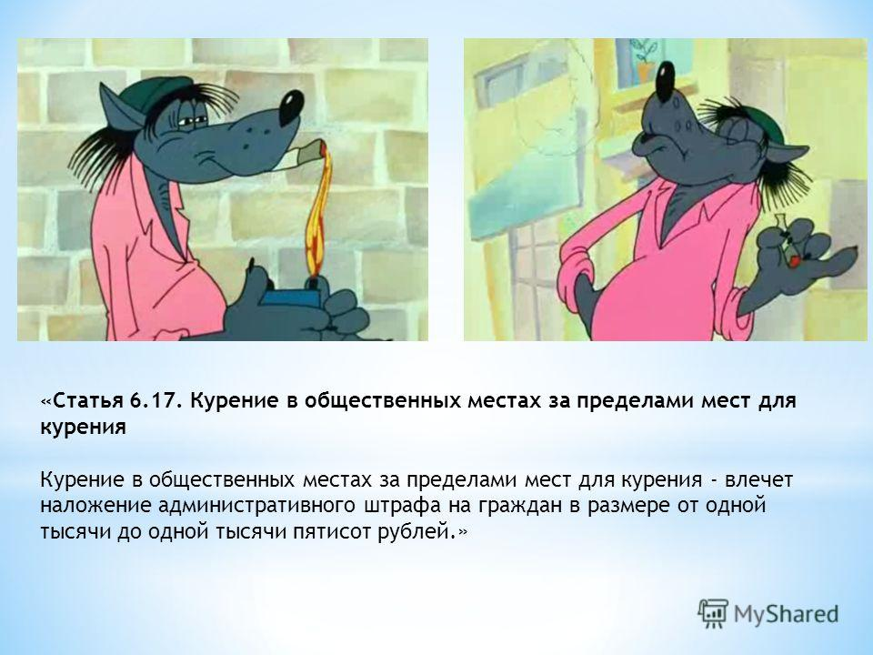 «Статья 6.17. Курение в общественных местах за пределами мест для курения Курение в общественных местах за пределами мест для курения - влечет наложение административного штрафа на граждан в размере от одной тысячи до одной тысячи пятисот рублей.»